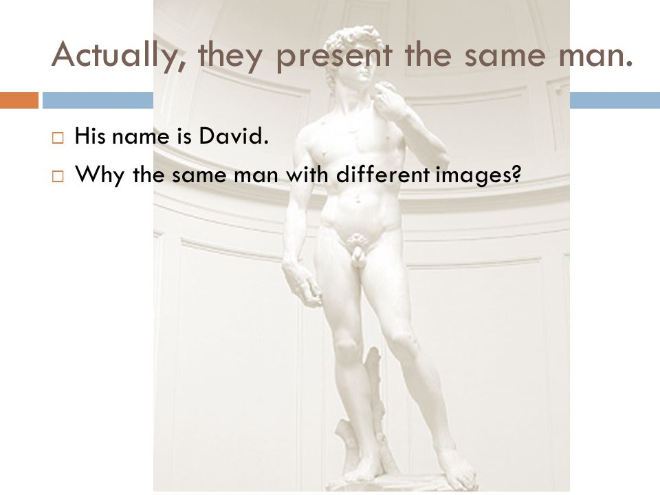 Actually, they present the same man.  His name is David.  Why the same man with different images?