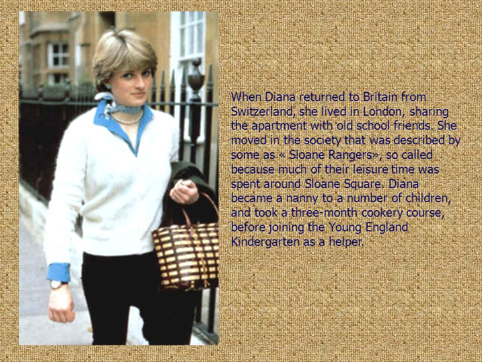 When Diana returned to Britain from Switzerland, she lived in London, sharing the apartment with old school friends. She moved in the society that was