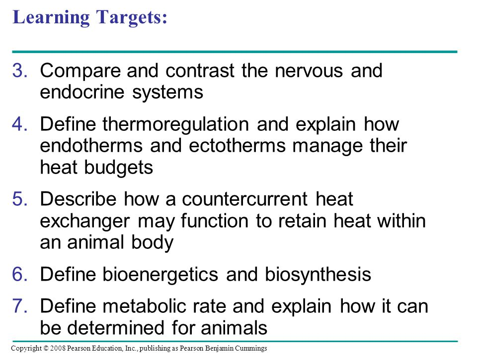 3.Compare and contrast the nervous and endocrine systems 4.Define thermoregulation and explain how endotherms and ectotherms manage their heat budgets 5.Describe how a countercurrent heat exchanger may function to retain heat within an animal body 6.Define bioenergetics and biosynthesis 7.Define metabolic rate and explain how it can be determined for animals Copyright © 2008 Pearson Education, Inc., publishing as Pearson Benjamin Cummings Learning Targets: