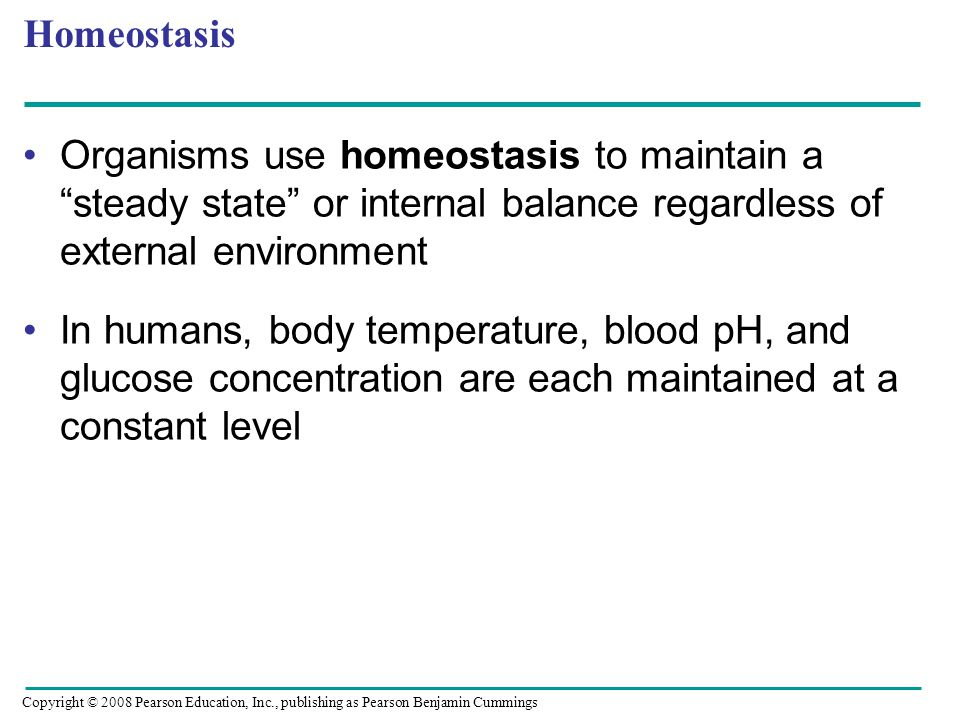 Homeostasis Organisms use homeostasis to maintain a steady state or internal balance regardless of external environment In humans, body temperature, blood pH, and glucose concentration are each maintained at a constant level Copyright © 2008 Pearson Education, Inc., publishing as Pearson Benjamin Cummings