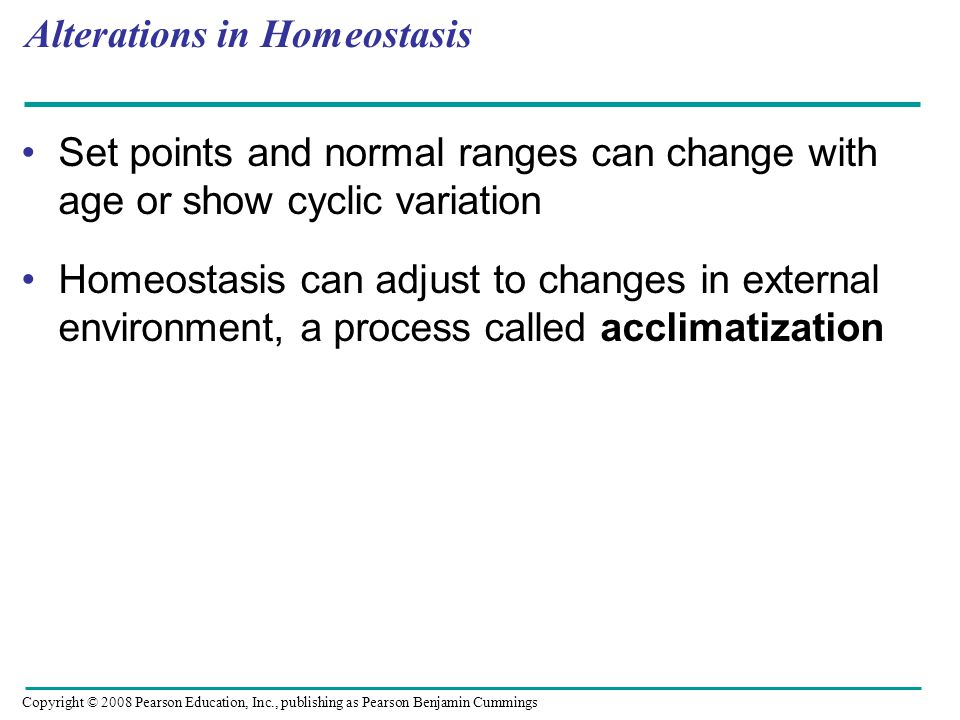 Alterations in Homeostasis Set points and normal ranges can change with age or show cyclic variation Homeostasis can adjust to changes in external environment, a process called acclimatization Copyright © 2008 Pearson Education, Inc., publishing as Pearson Benjamin Cummings