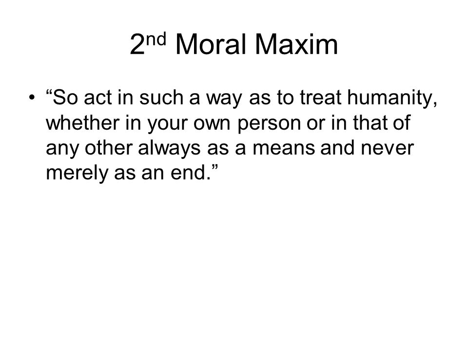 "2 nd Moral Maxim ""So act in such a way as to treat humanity, whether in your own person or in that of any other always as a means and never merely as"