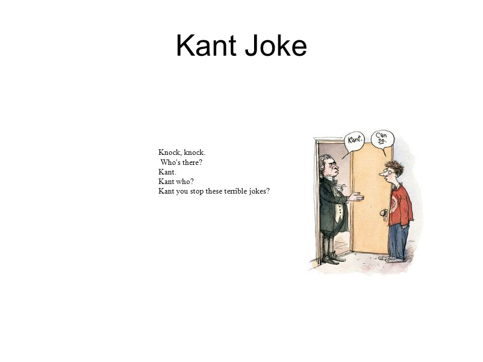 Kant Joke Knock, knock. Who's there? Kant. Kant who? Kant you stop these terrible jokes?