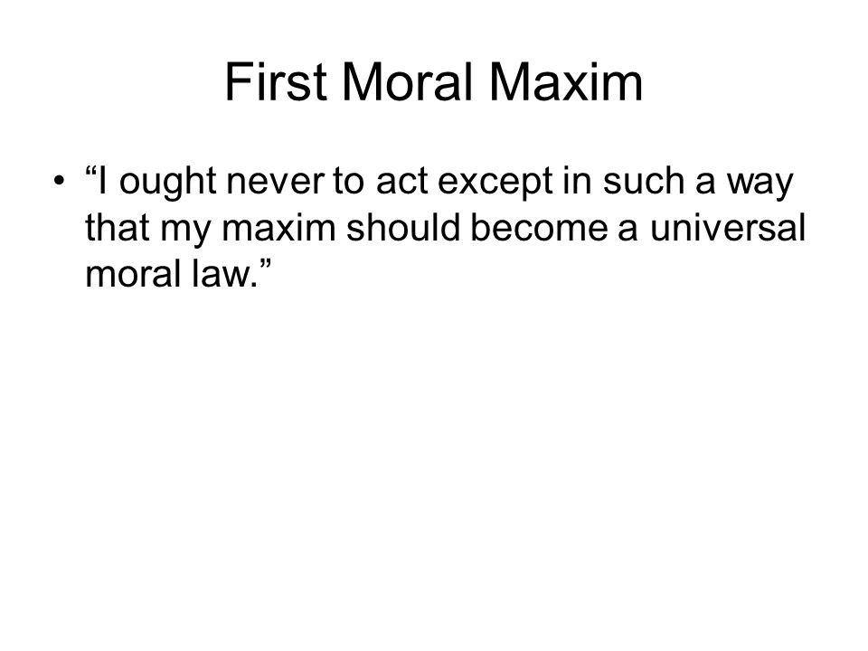 "First Moral Maxim ""I ought never to act except in such a way that my maxim should become a universal moral law."""
