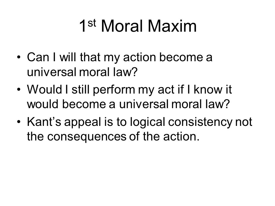 1 st Moral Maxim Can I will that my action become a universal moral law? Would I still perform my act if I know it would become a universal moral law?