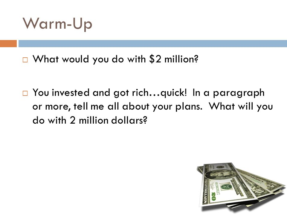 Warm-Up  What would you do with $2 million?  You invested and got rich…quick! In a paragraph or more, tell me all about your plans. What will you do