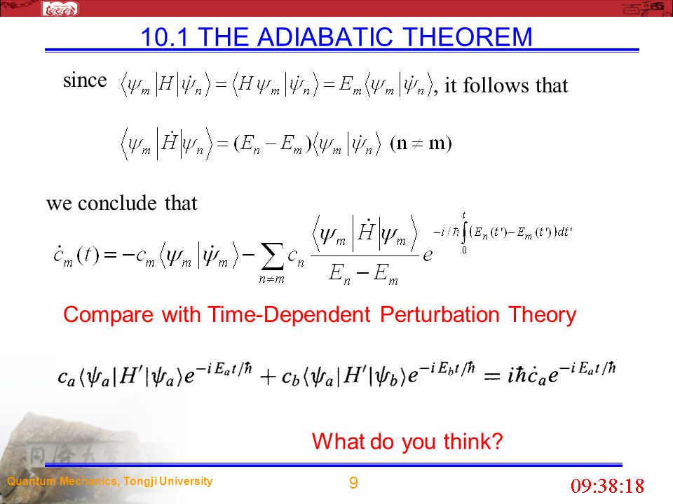 20 Quantum Mechanics, Tongji University 10.2 Berry s Phase The adiabatic theorem tells us that when H changes very gradually, a particle which starts out in the nth eigenstate will remain in the nth eigenstate--picking up at most a time-dependent phase factor-- even as the eigenfunction itself evolves.
