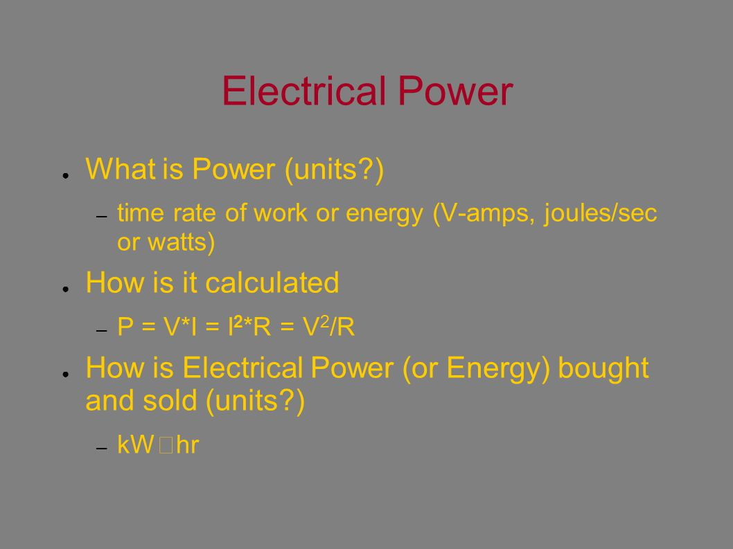 Electrical Power ● What is Power (units?) – time rate of work or energy (V-amps, joules/sec or watts) ● How is it calculated – P = V*I = I 2 *R = V 2 /R ● How is Electrical Power (or Energy) bought and sold (units?) – kWhr