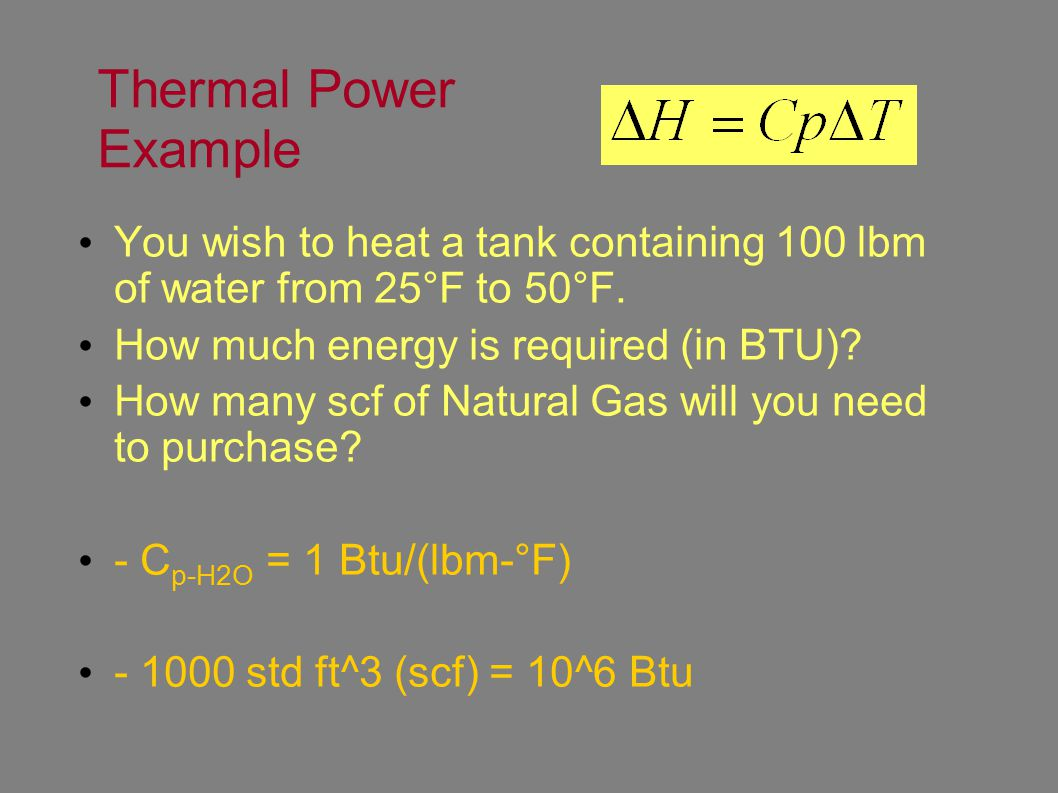 Thermal Power Example You wish to heat a tank containing 100 lbm of water from 25°F to 50°F.