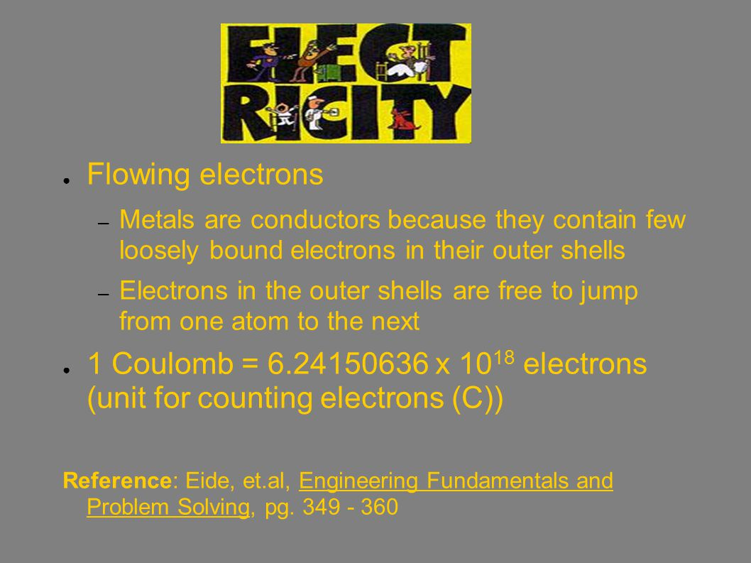 ● Flowing electrons – Metals are conductors because they contain few loosely bound electrons in their outer shells – Electrons in the outer shells are free to jump from one atom to the next ● 1 Coulomb = 6.24150636 x 10 18 electrons (unit for counting electrons (C)) Reference: Eide, et.al, Engineering Fundamentals and Problem Solving, pg.