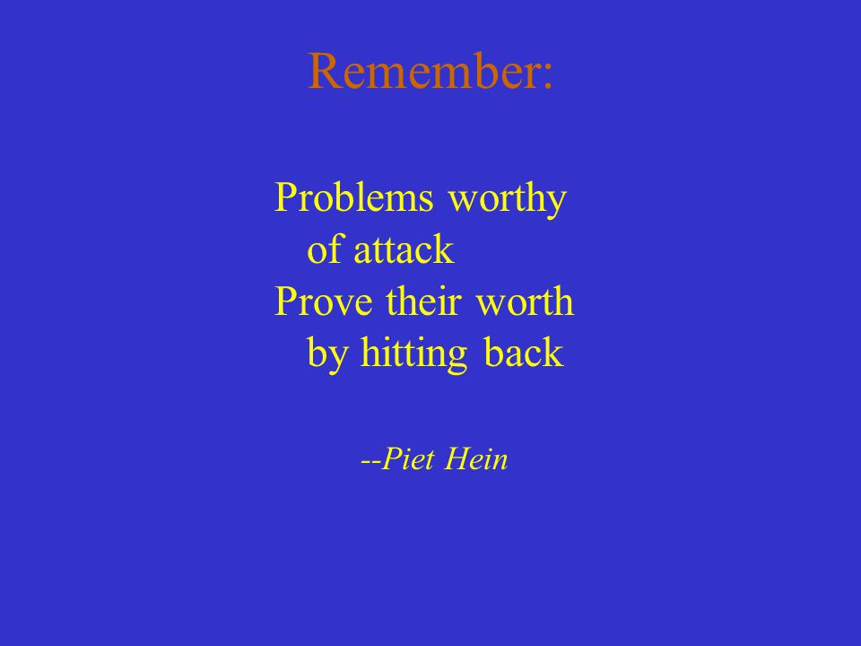 Remember: Problems worthy of attack Prove their worth by hitting back --Piet Hein