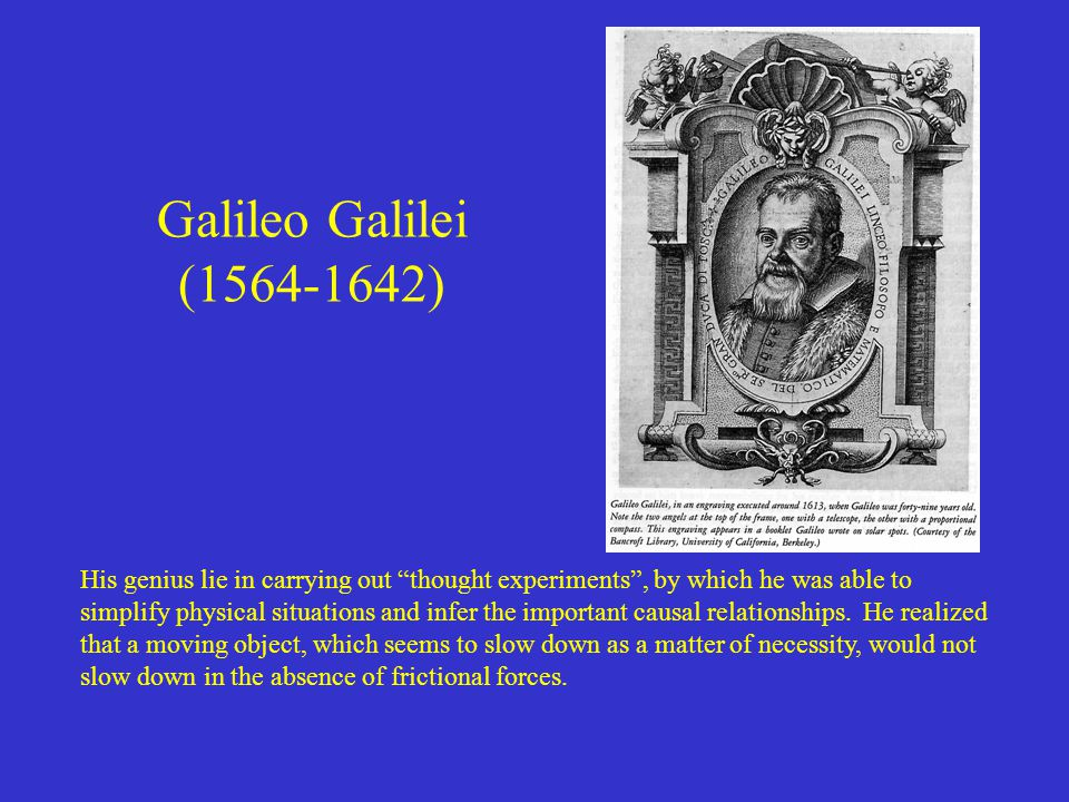 Galileo Galilei (1564-1642) His genius lie in carrying out thought experiments , by which he was able to simplify physical situations and infer the important causal relationships.