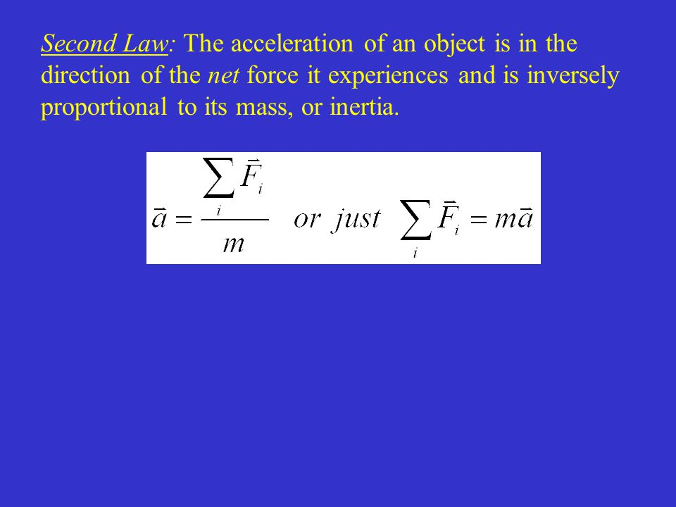 Second Law: The acceleration of an object is in the direction of the net force it experiences and is inversely proportional to its mass, or inertia.