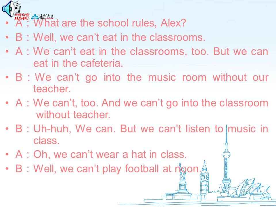 A : What are the school rules, Alex.B : Well, we can't eat in the classrooms.