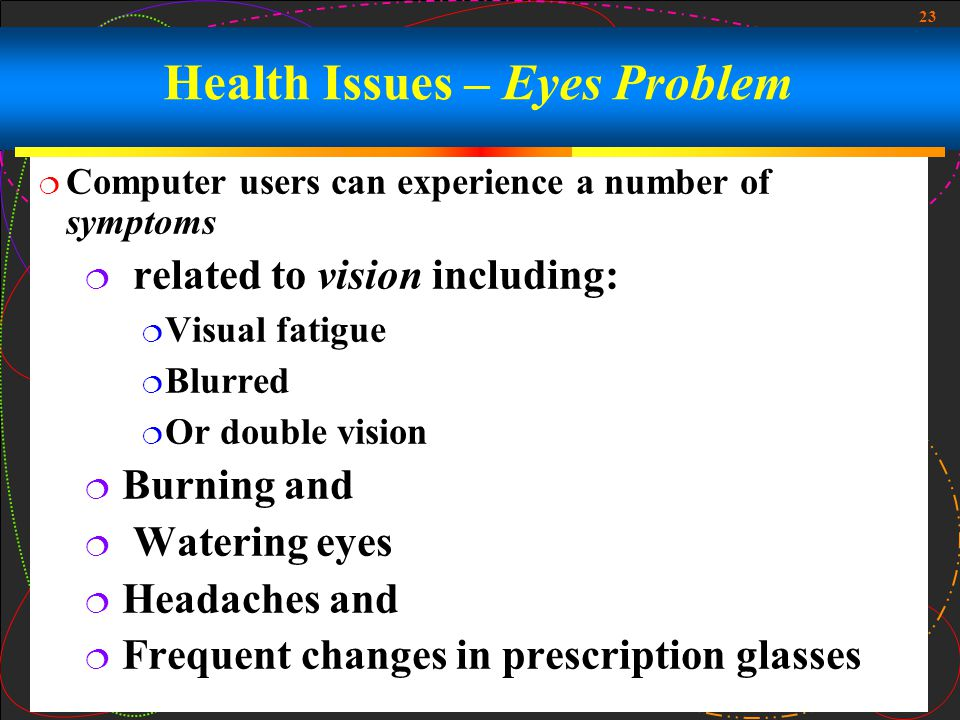 23  Computer users can experience a number of symptoms  related to vision including:  Visual fatigue  Blurred  Or double vision  Burning and  Watering eyes  Headaches and  Frequent changes in prescription glasses Health Issues – Eyes Problem