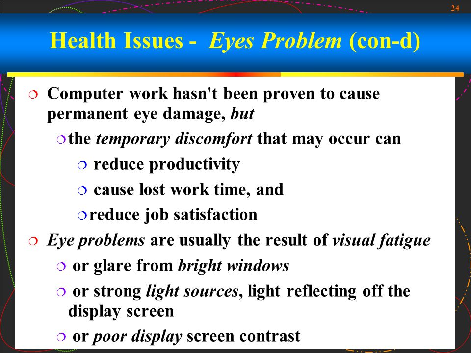 24  Computer work hasn t been proven to cause permanent eye damage, but  the temporary discomfort that may occur can  reduce productivity  cause lost work time, and  reduce job satisfaction  Eye problems are usually the result of visual fatigue  or glare from bright windows  or strong light sources, light reflecting off the display screen  or poor display screen contrast Health Issues - Eyes Problem (con-d)