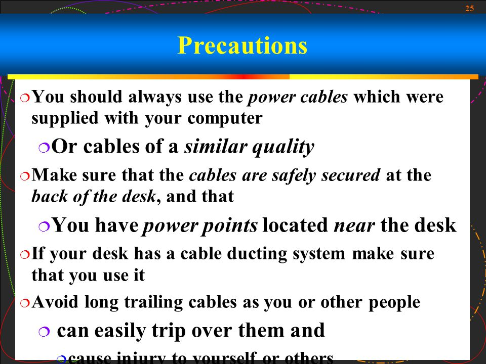 25 Precautions  You should always use the power cables which were supplied with your computer  Or cables of a similar quality  Make sure that the cables are safely secured at the back of the desk, and that  You have power points located near the desk  If your desk has a cable ducting system make sure that you use it  Avoid long trailing cables as you or other people  can easily trip over them and  cause injury to yourself or others