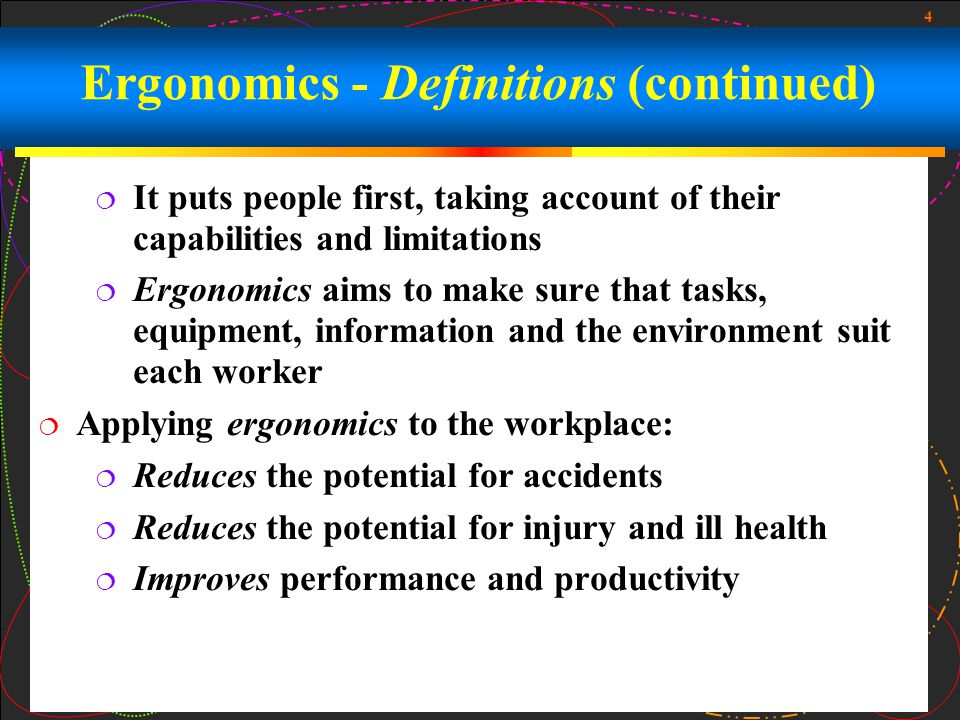 4  It puts people first, taking account of their capabilities and limitations  Ergonomics aims to make sure that tasks, equipment, information and the environment suit each worker  Applying ergonomics to the workplace:  Reduces the potential for accidents  Reduces the potential for injury and ill health  Improves performance and productivity Ergonomics - Definitions (continued)