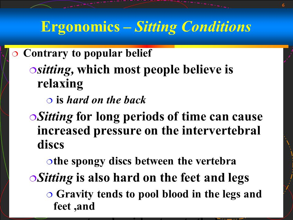6  Contrary to popular belief  sitting, which most people believe is relaxing  is hard on the back  Sitting for long periods of time can cause increased pressure on the intervertebral discs  the spongy discs between the vertebra  Sitting is also hard on the feet and legs  Gravity tends to pool blood in the legs and feet,and  create a sluggish return to the heart Ergonomics – Sitting Conditions