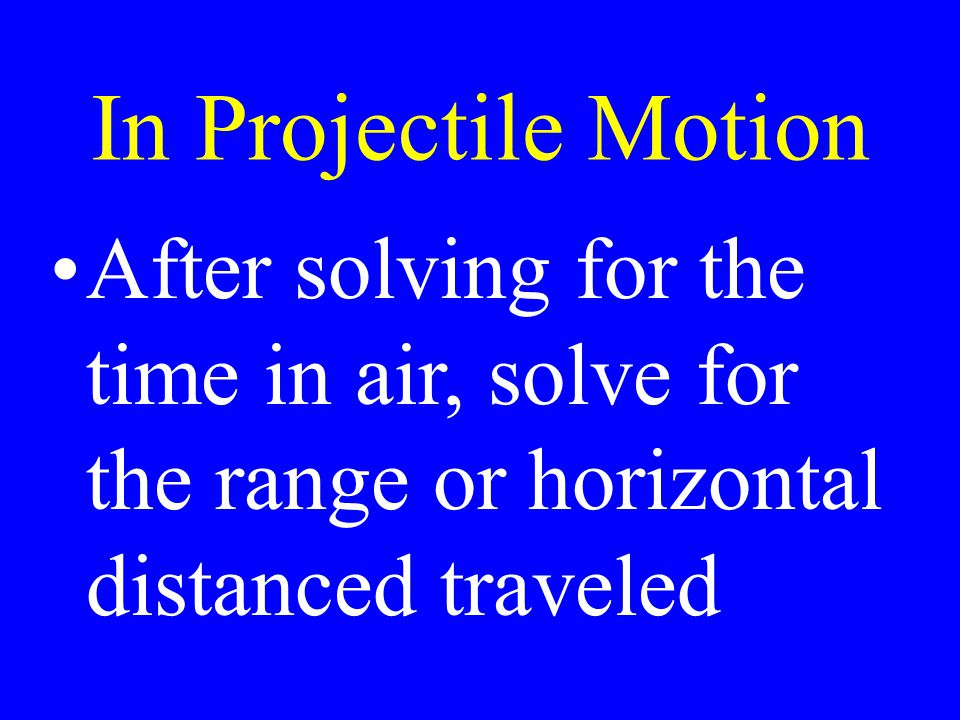 In Projectile Motion After solving for the time in air, solve for the range or horizontal distanced traveled