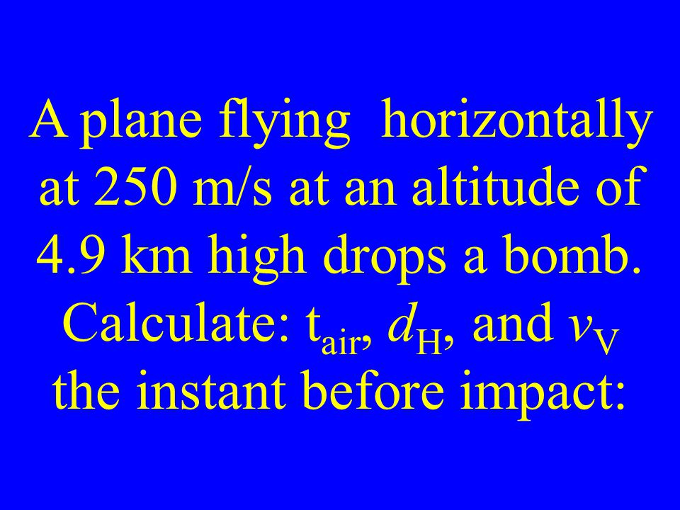 A plane flying horizontally at 250 m/s at an altitude of 4.9 km high drops a bomb.