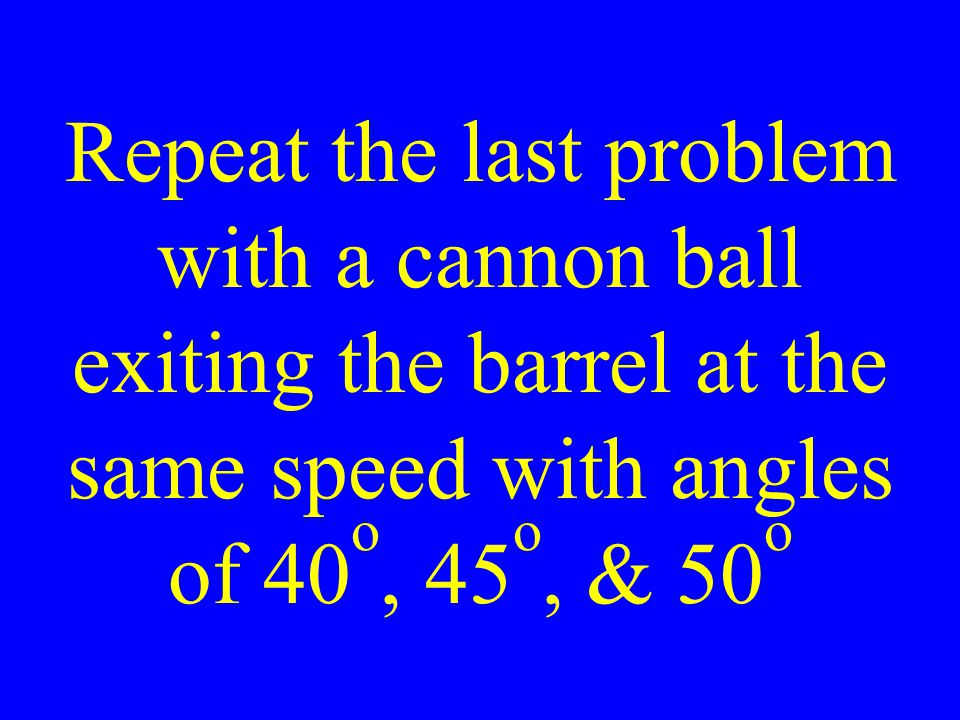 Repeat the last problem with a cannon ball exiting the barrel at the same speed with angles of 40 o, 45 o, & 50 o