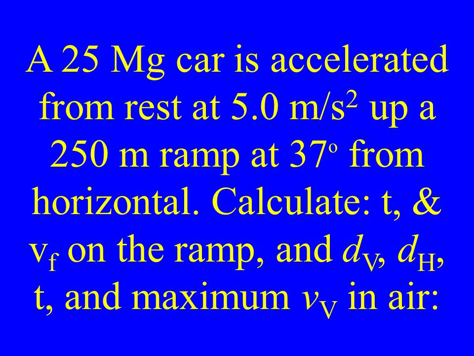 A 25 Mg car is accelerated from rest at 5.0 m/s 2 up a 250 m ramp at 37 o from horizontal.
