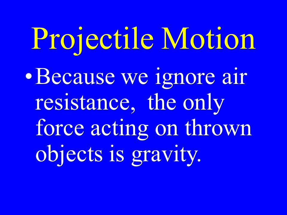 Projectile Motion Because we ignore air resistance, the only force acting on thrown objects is gravity.