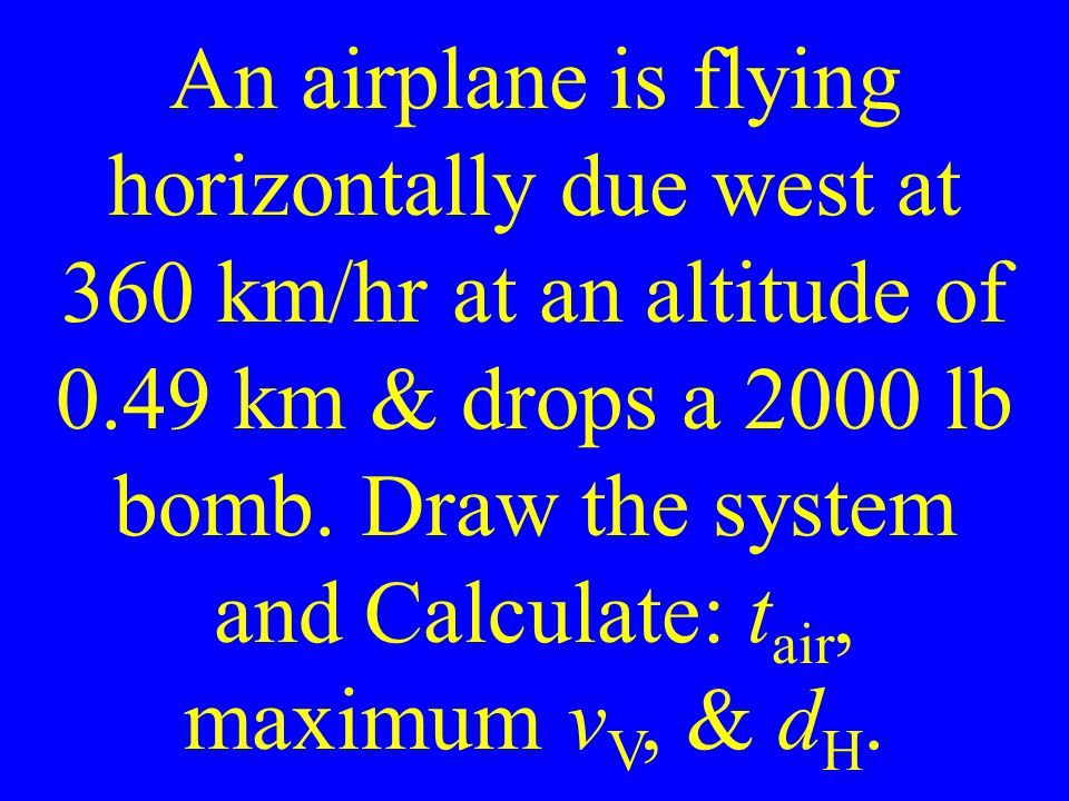 An airplane is flying horizontally due west at 360 km/hr at an altitude of 0.49 km & drops a 2000 lb bomb.