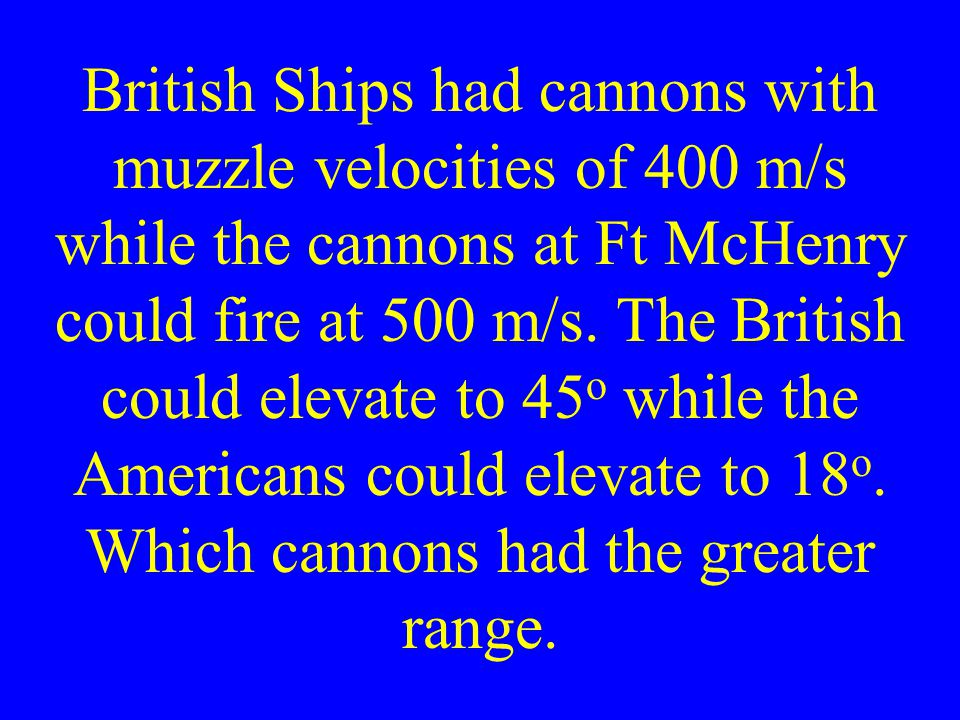 British Ships had cannons with muzzle velocities of 400 m/s while the cannons at Ft McHenry could fire at 500 m/s.