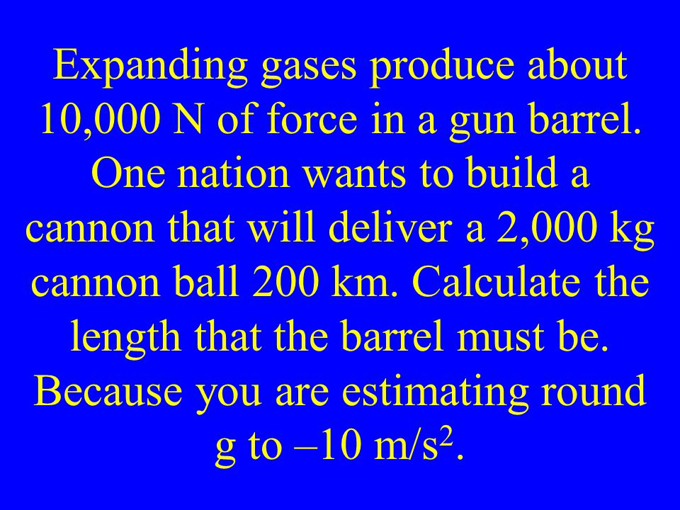 Expanding gases produce about 10,000 N of force in a gun barrel.