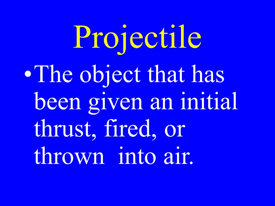 Projectile The object that has been given an initial thrust, fired, or thrown into air.