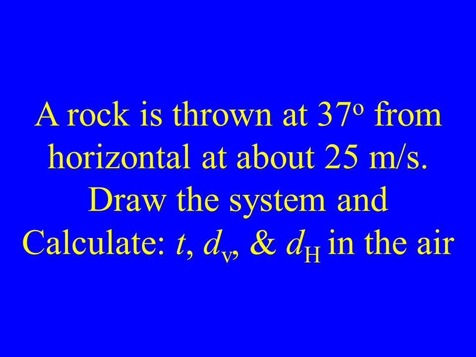 A rock is thrown at 37 o from horizontal at about 25 m/s.