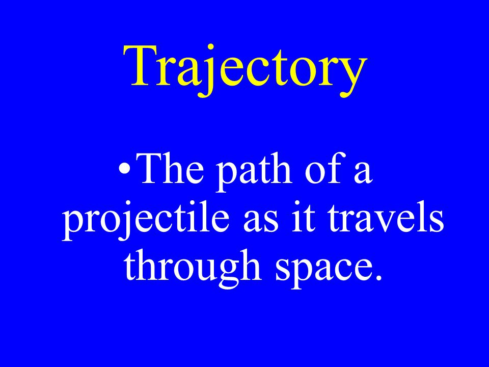 Trajectory The path of a projectile as it travels through space.