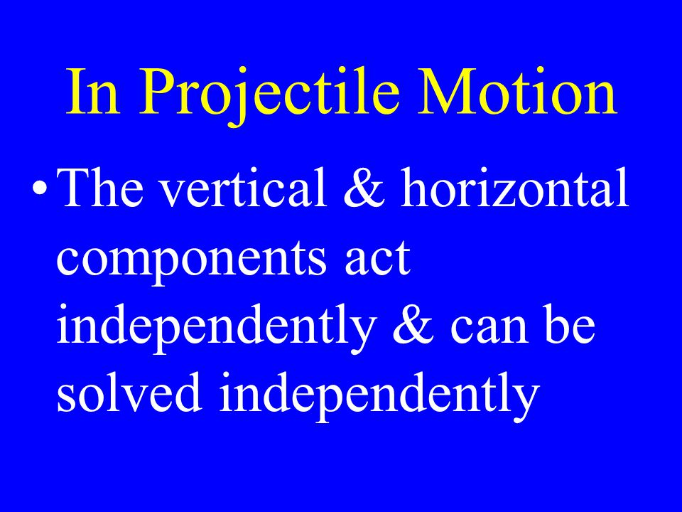 In Projectile Motion The only force acting vertically is the force of gravity causing downward acceleration.