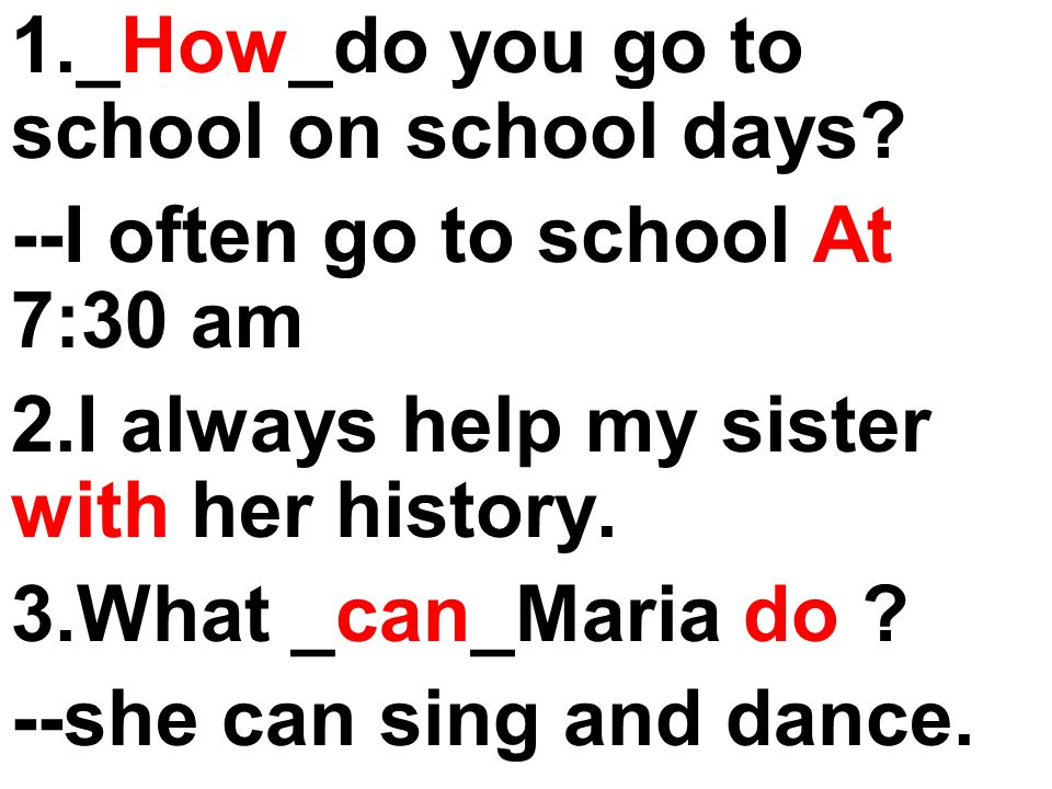 1._How_do you go to school on school days? --I often go to school At 7:30 am 2.I always help my sister with her history. 3.What _can_Maria do ? --she