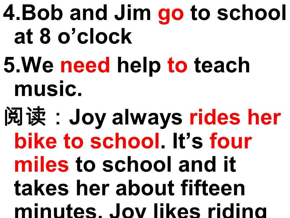 4.Bob and Jim go to school at 8 o'clock 5.We need help to teach music.