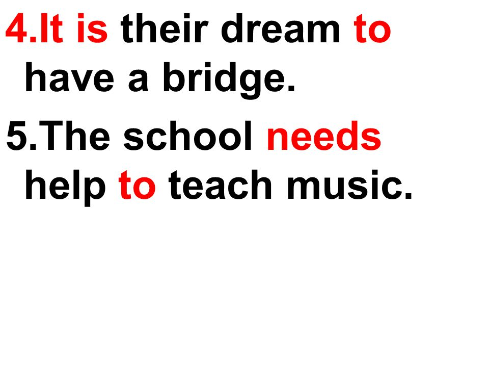 4.It is their dream to have a bridge. 5.The school needs help to teach music.