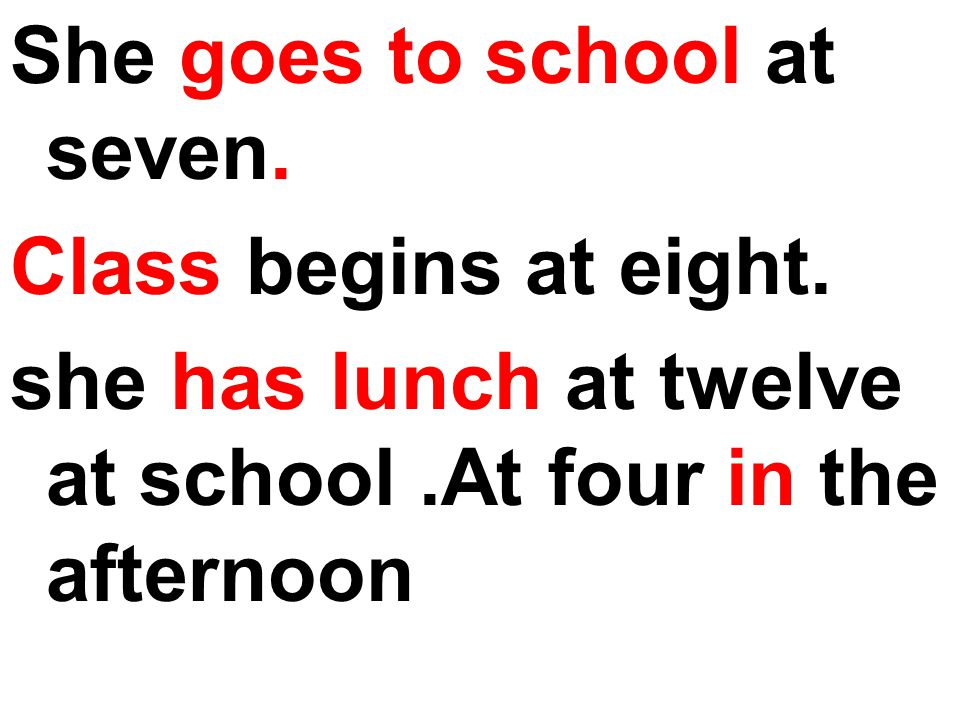 She goes to school at seven. Class begins at eight. she has lunch at twelve at school.At four in the afternoon