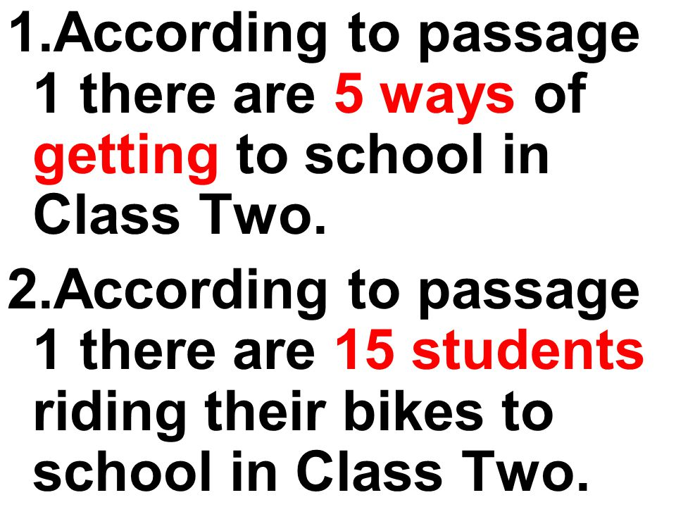 1.According to passage 1 there are 5 ways of getting to school in Class Two. 2.According to passage 1 there are 15 students riding their bikes to scho
