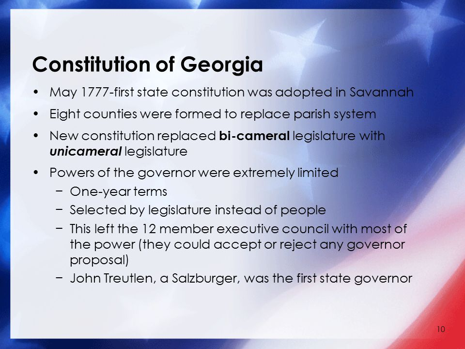 10 Constitution of Georgia May 1777-first state constitution was adopted in Savannah Eight counties were formed to replace parish system New constitution replaced bi-cameral legislature with unicameral legislature Powers of the governor were extremely limited −One-year terms −Selected by legislature instead of people −This left the 12 member executive council with most of the power (they could accept or reject any governor proposal) −John Treutlen, a Salzburger, was the first state governor