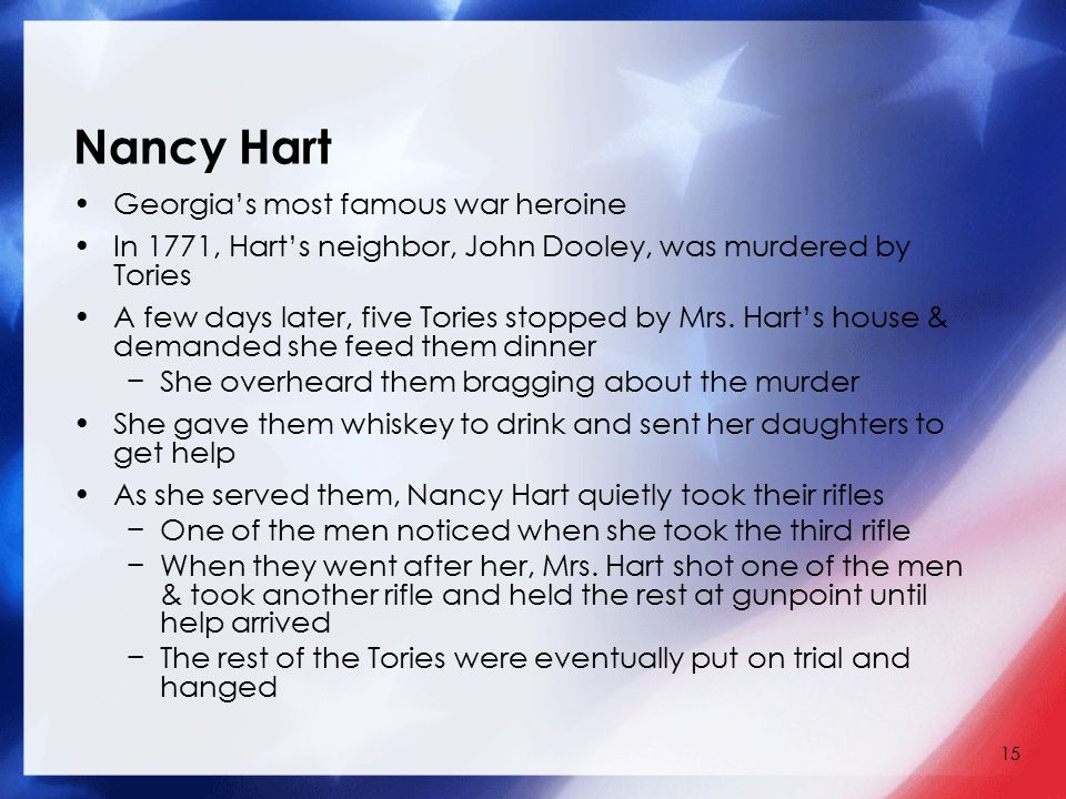 15 Nancy Hart Georgia's most famous war heroine In 1771, Hart's neighbor, John Dooley, was murdered by Tories A few days later, five Tories stopped by