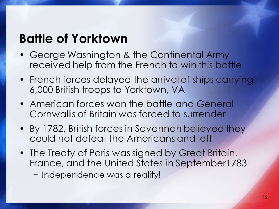16 Battle of Yorktown George Washington & the Continental Army received help from the French to win this battle French forces delayed the arrival of ships carrying 6,000 British troops to Yorktown, VA American forces won the battle and General Cornwallis of Britain was forced to surrender By 1782, British forces in Savannah believed they could not defeat the Americans and left The Treaty of Paris was signed by Great Britain, France, and the United States in September1783 −Independence was a reality!