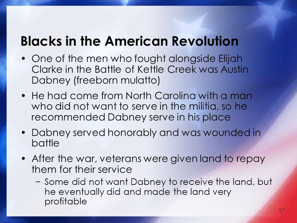 17 Blacks in the American Revolution One of the men who fought alongside Elijah Clarke in the Battle of Kettle Creek was Austin Dabney (freeborn mulat