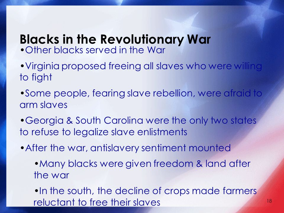 18 Blacks in the Revolutionary War Other blacks served in the War Virginia proposed freeing all slaves who were willing to fight Some people, fearing slave rebellion, were afraid to arm slaves Georgia & South Carolina were the only two states to refuse to legalize slave enlistments After the war, antislavery sentiment mounted Many blacks were given freedom & land after the war In the south, the decline of crops made farmers reluctant to free their slaves