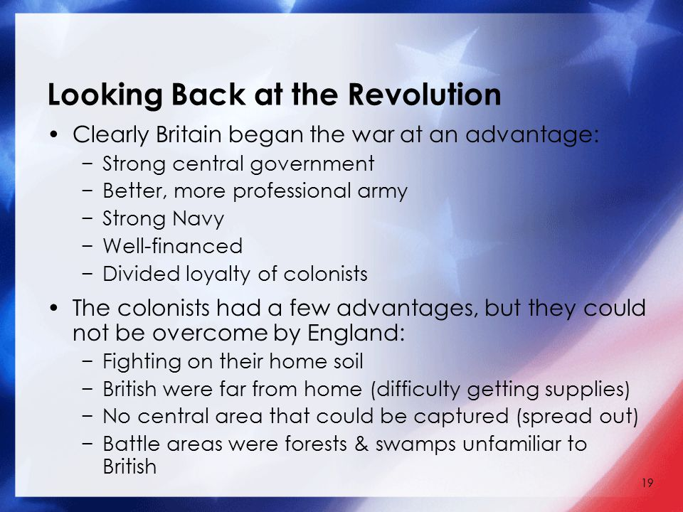 19 Looking Back at the Revolution Clearly Britain began the war at an advantage: −Strong central government −Better, more professional army −Strong Na