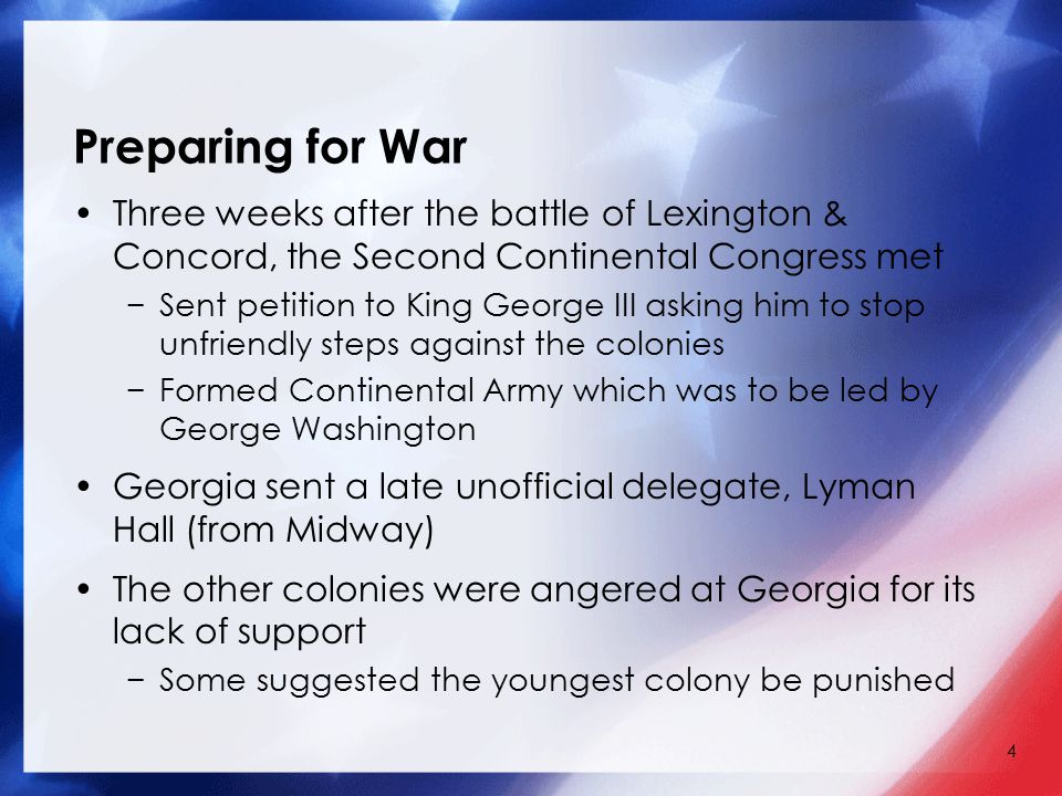 4 Preparing for War Three weeks after the battle of Lexington & Concord, the Second Continental Congress met −Sent petition to King George III asking him to stop unfriendly steps against the colonies −Formed Continental Army which was to be led by George Washington Georgia sent a late unofficial delegate, Lyman Hall (from Midway) The other colonies were angered at Georgia for its lack of support −Some suggested the youngest colony be punished