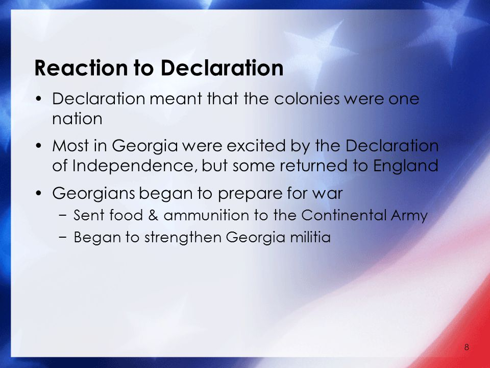 8 Reaction to Declaration Declaration meant that the colonies were one nation Most in Georgia were excited by the Declaration of Independence, but some returned to England Georgians began to prepare for war −Sent food & ammunition to the Continental Army −Began to strengthen Georgia militia
