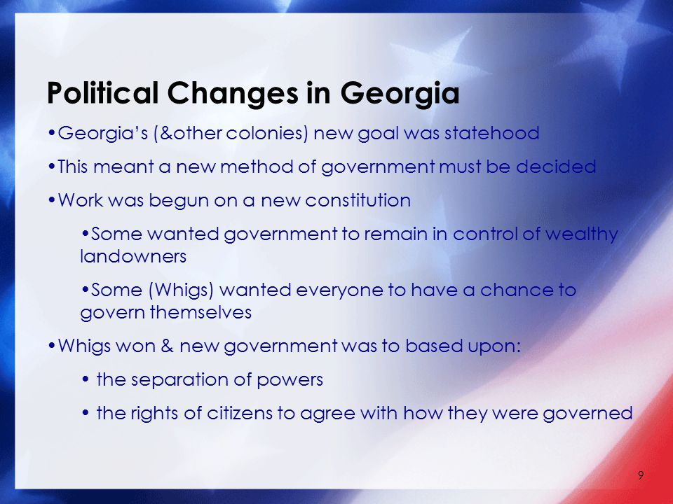 9 Georgia's (&other colonies) new goal was statehood This meant a new method of government must be decided Work was begun on a new constitution Some w