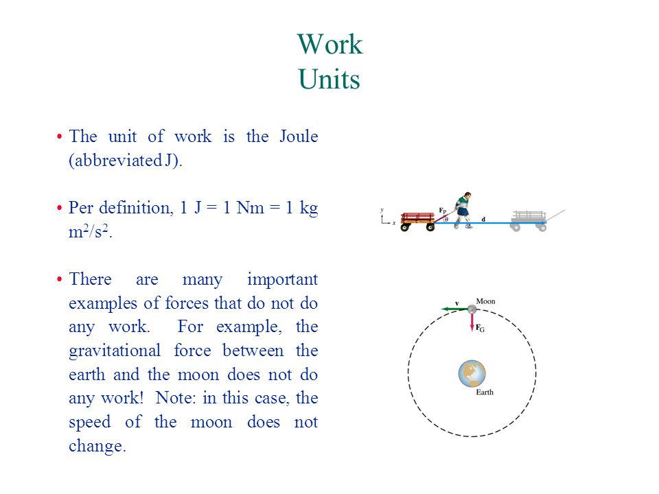 Work Units The unit of work is the Joule (abbreviated J).